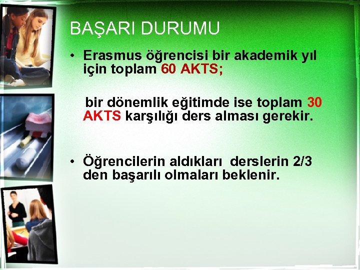 BAŞARI DURUMU • Erasmus öğrencisi bir akademik yıl için toplam 60 AKTS; bir dönemlik