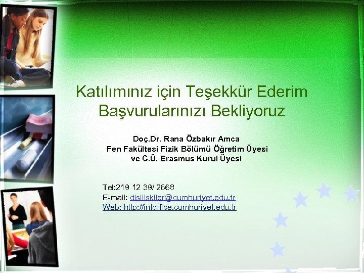 Katılımınız için Teşekkür Ederim Başvurularınızı Bekliyoruz Doç. Dr. Rana Özbakır Amca Fen Fakültesi Fizik