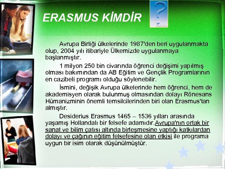 ERASMUS KİMDİR Avrupa Birliği ülkelerinde 1987'den beri uygulanmakta olup, 2004 yılı itibariyle Ülkemizde uygulanmaya
