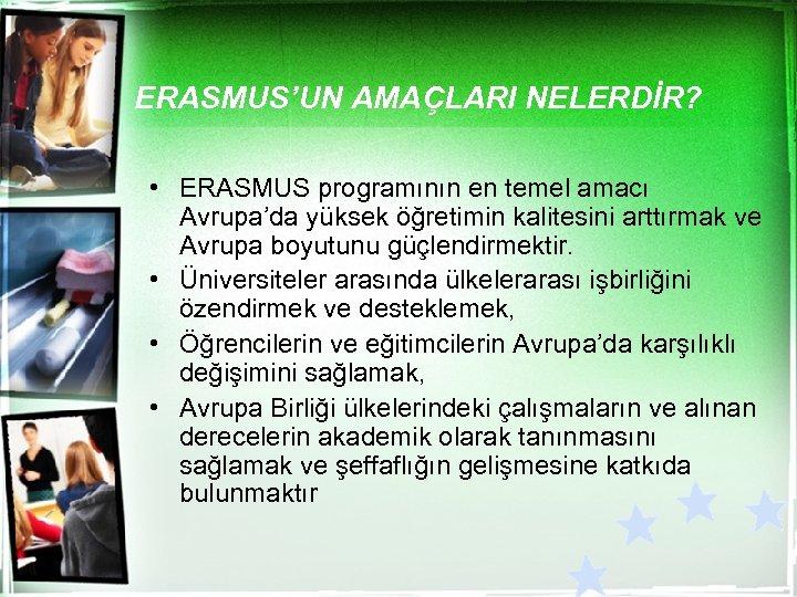 ERASMUS'UN AMAÇLARI NELERDİR? • ERASMUS programının en temel amacı Avrupa'da yüksek öğretimin kalitesini arttırmak