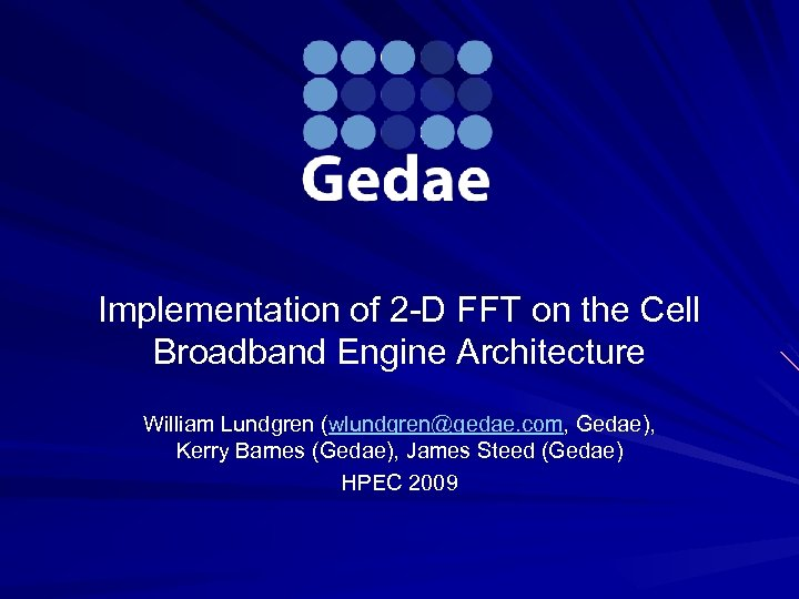 Implementation of 2 -D FFT on the Cell Broadband Engine Architecture William Lundgren (wlundgren@gedae.