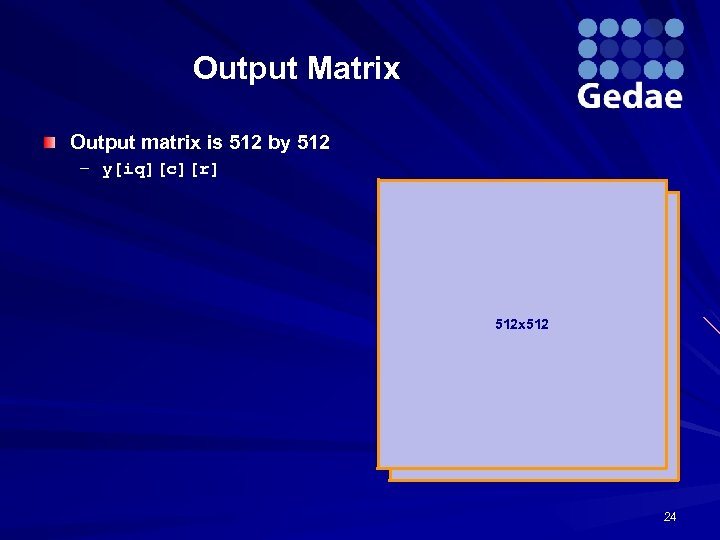 Output Matrix Output matrix is 512 by 512 – y[iq][c][r] 512 x 512 24