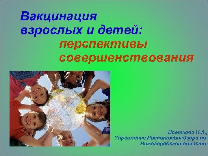 Вакцинация взрослых и детей: перспективы совершенствования Цветкова Н. А. , Управление Роспотребнадзора по Нижегородской