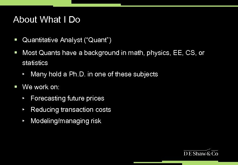 "About What I Do § Quantitative Analyst (""Quant"") § Most Quants have a background"