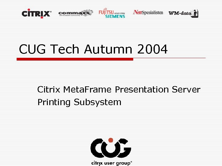 CUG Tech Autumn 2004 Citrix Meta. Frame Presentation Server Printing Subsystem