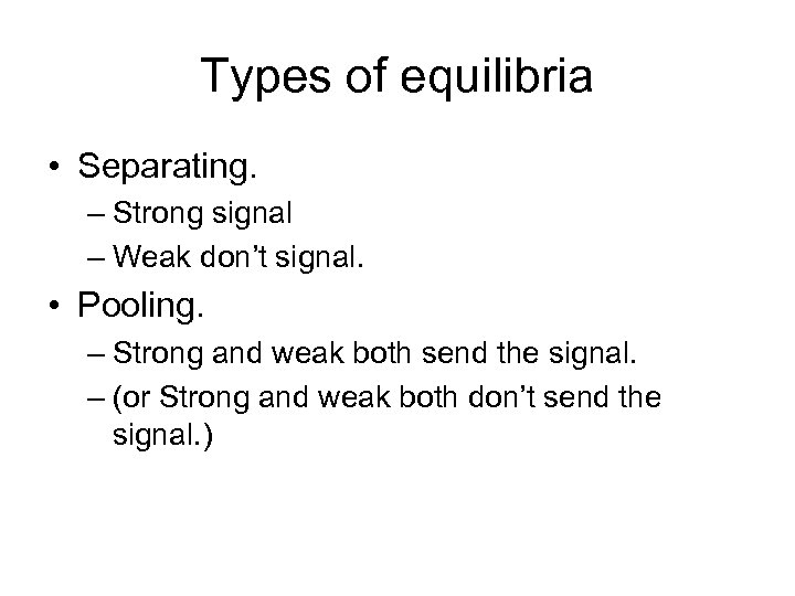 Types of equilibria • Separating. – Strong signal – Weak don't signal. • Pooling.