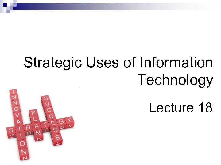 Strategic Uses of Information Technology Lecture 18