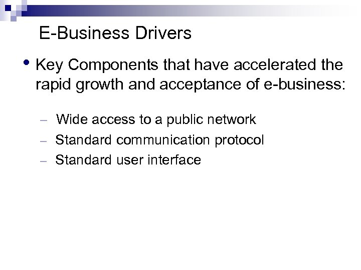 E-Business Drivers • Key Components that have accelerated the rapid growth and acceptance of
