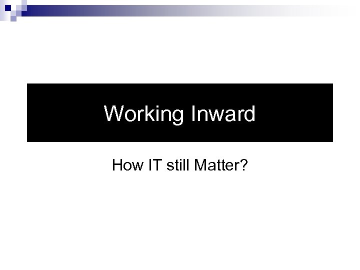 Working Inward How IT still Matter?