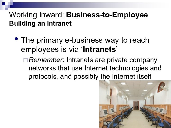 Working Inward: Business-to-Employee Building an Intranet • The primary e-business way to reach employees