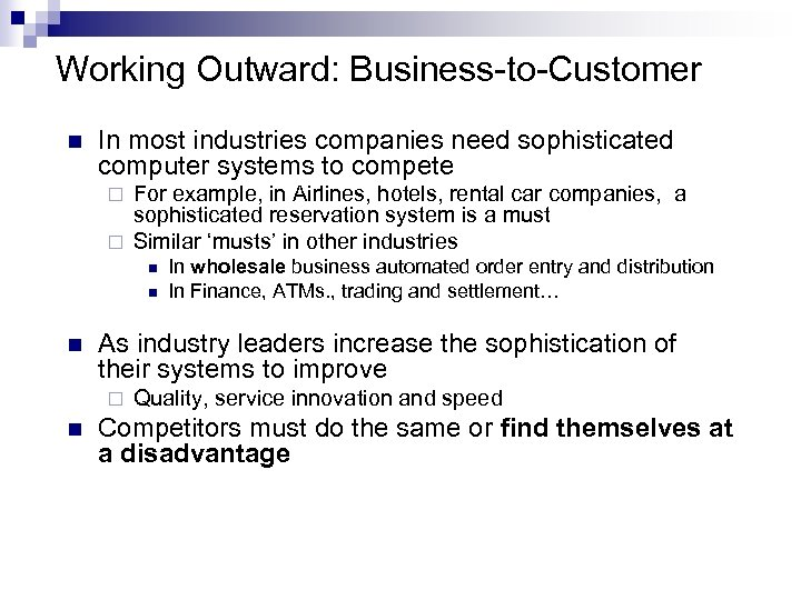 Working Outward: Business-to-Customer n In most industries companies need sophisticated computer systems to compete