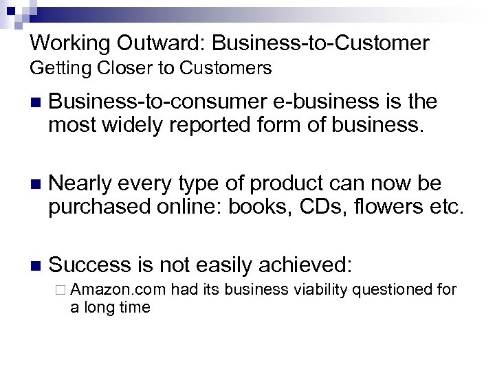 Working Outward: Business-to-Customer Getting Closer to Customers n Business-to-consumer e-business is the most widely
