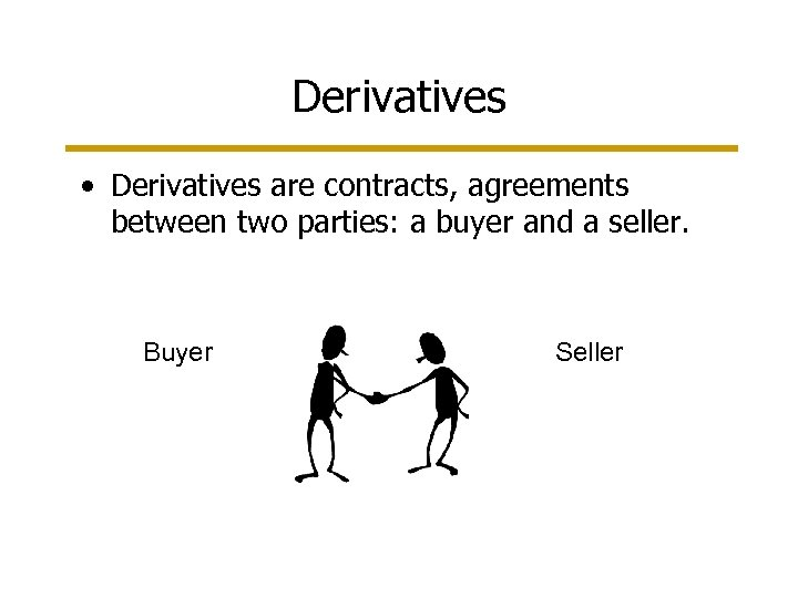 Derivatives • Derivatives are contracts, agreements between two parties: a buyer and a seller.