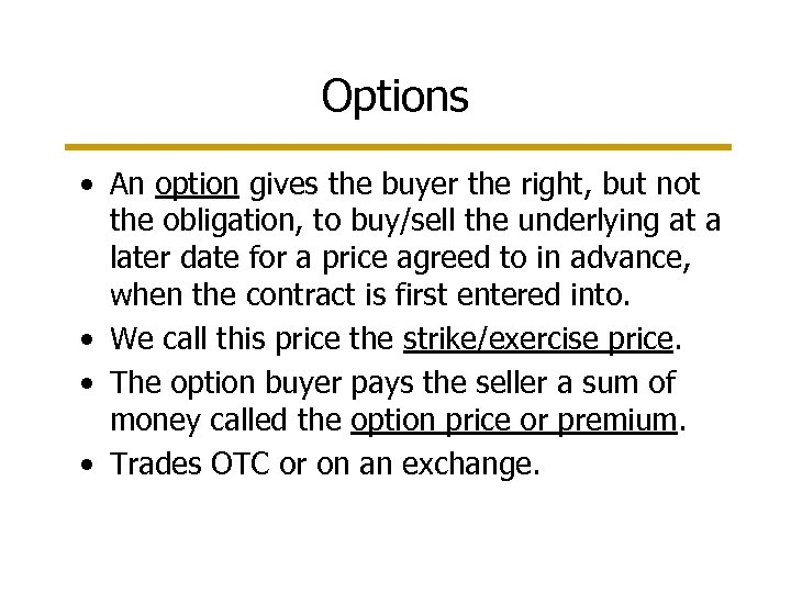 Options • An option gives the buyer the right, but not the obligation, to