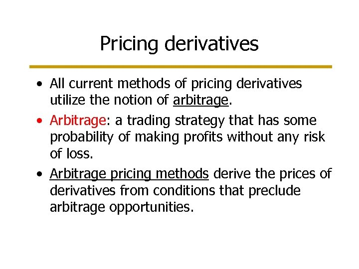 Pricing derivatives • All current methods of pricing derivatives utilize the notion of arbitrage.