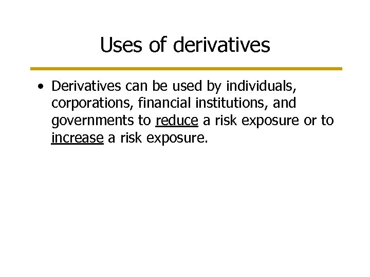 Uses of derivatives • Derivatives can be used by individuals, corporations, financial institutions, and
