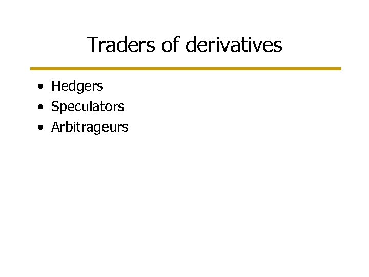 Traders of derivatives • Hedgers • Speculators • Arbitrageurs