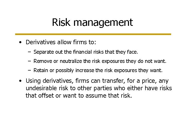 Risk management • Derivatives allow firms to: – Separate out the financial risks that