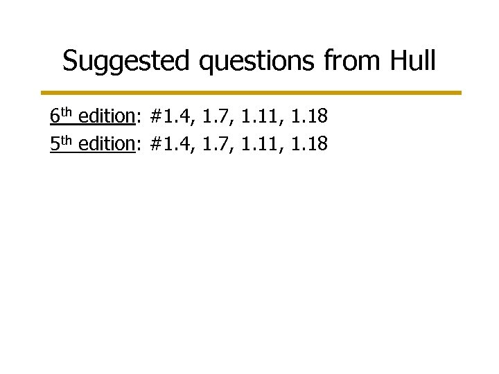 Suggested questions from Hull 6 th edition: #1. 4, 1. 7, 1. 11, 1.