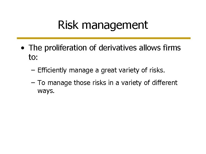 Risk management • The proliferation of derivatives allows firms to: – Efficiently manage a
