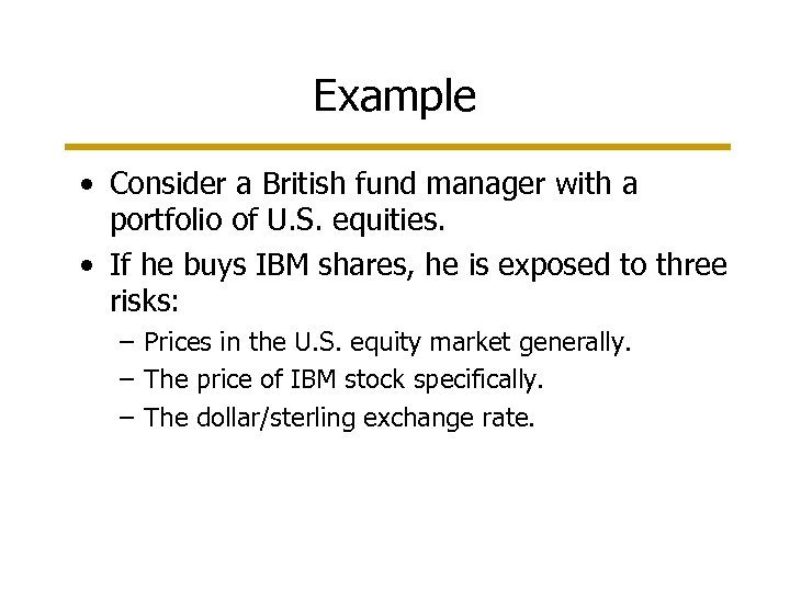 Example • Consider a British fund manager with a portfolio of U. S. equities.