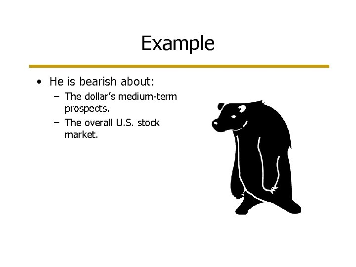 Example • He is bearish about: – The dollar's medium-term prospects. – The overall