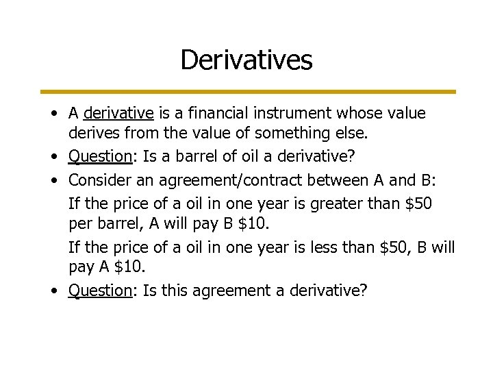 Derivatives • A derivative is a financial instrument whose value derives from the value