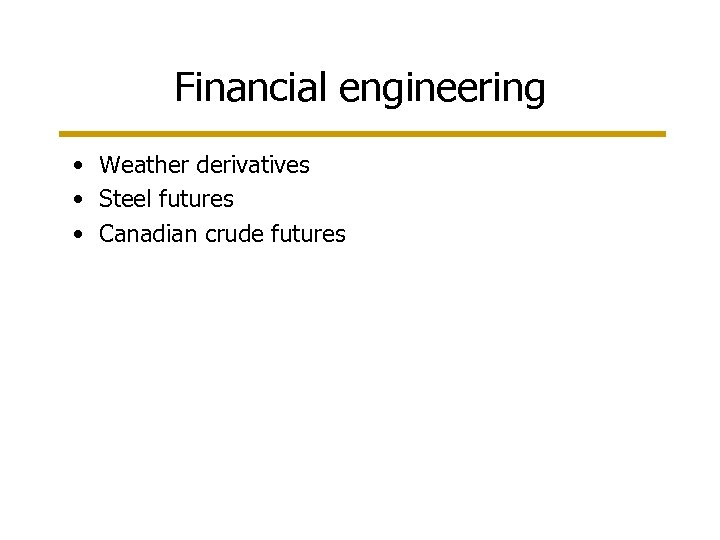 Financial engineering • Weather derivatives • Steel futures • Canadian crude futures