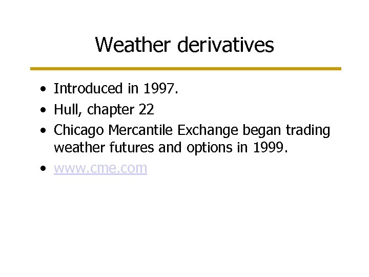 Weather derivatives • Introduced in 1997. • Hull, chapter 22 • Chicago Mercantile Exchange