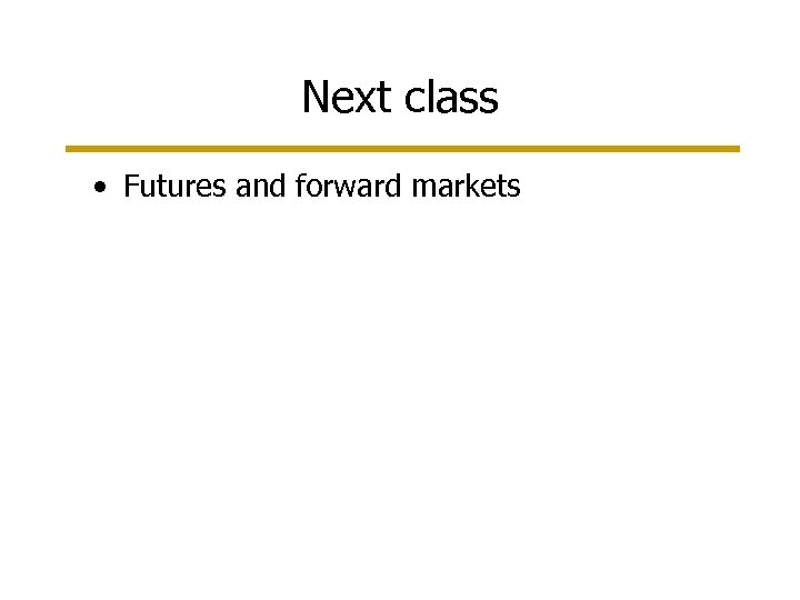 Next class • Futures and forward markets