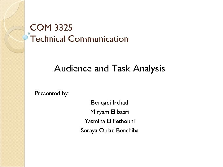 COM 3325 Technical Communication Audience and Task Analysis Presented by: Benqadi Irchad Miryam El