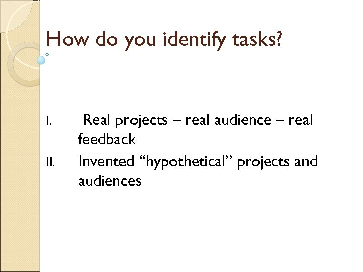 How do you identify tasks? I. II. Real projects – real audience – real