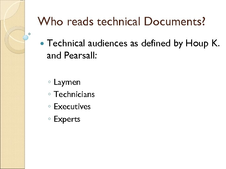 Who reads technical Documents? Technical audiences as defined by Houp K. and Pearsall: ◦
