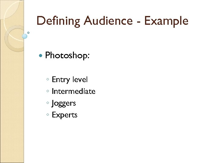 Defining Audience - Example Photoshop: ◦ Entry level ◦ Intermediate ◦ Joggers ◦ Experts