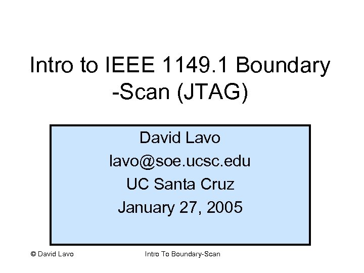 Intro to IEEE 1149. 1 Boundary -Scan (JTAG) David Lavo lavo@soe. ucsc. edu UC