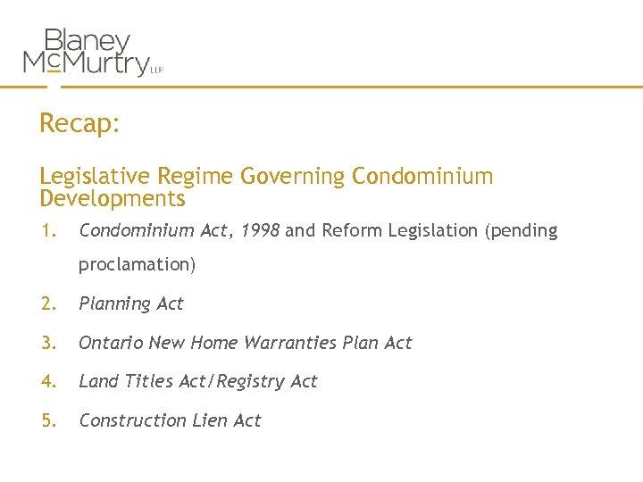 Recap: Legislative Regime Governing Condominium Developments 1. Condominium Act, 1998 and Reform Legislation (pending