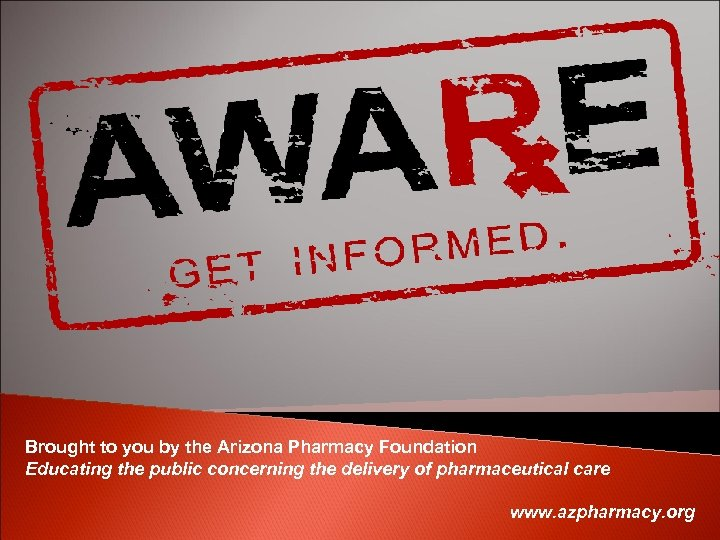Brought to you by the Arizona Pharmacy Foundation Educating the public concerning the delivery