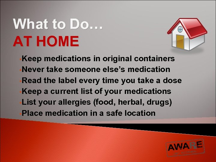 What to Do… AT HOME §Keep medications in original containers §Never take someone else's