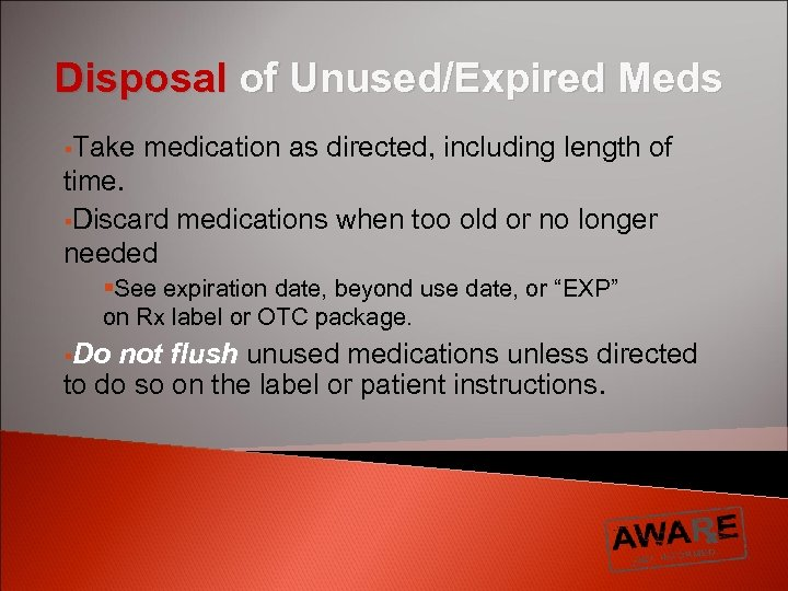 Disposal of Unused/Expired Meds §Take medication as directed, including length of time. §Discard medications