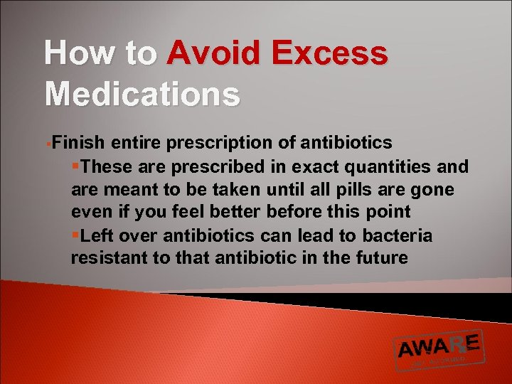 How to Avoid Excess Medications §Finish entire prescription of antibiotics §These are prescribed in