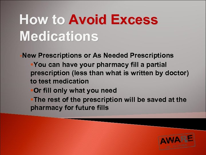How to Avoid Excess Medications §New Prescriptions or As Needed Prescriptions §You can have