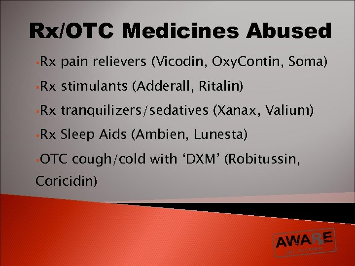 Rx/OTC Medicines Abused §Rx pain relievers (Vicodin, Oxy. Contin, Soma) §Rx stimulants (Adderall, Ritalin)