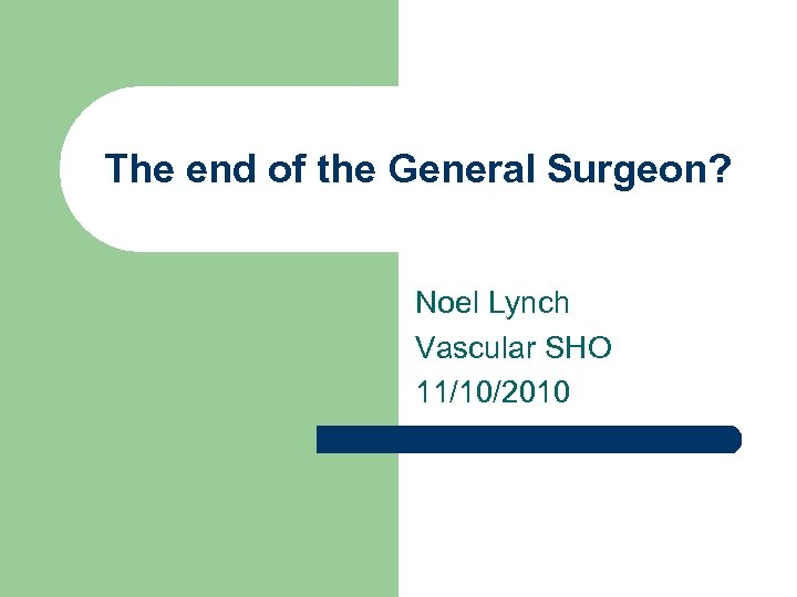 The end of the General Surgeon? Noel Lynch Vascular SHO 11/10/2010