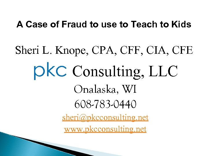 A Case of Fraud to use to Teach to Kids Sheri L. Knope, CPA,