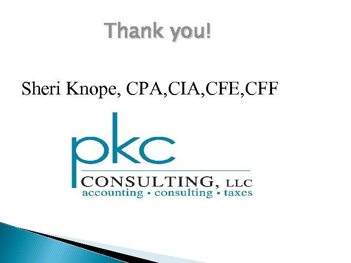 Thank you! Sheri Knope, CPA, CIA, CFE, CFF