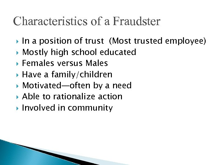Characteristics of a Fraudster In a position of trust (Most trusted employee) Mostly high
