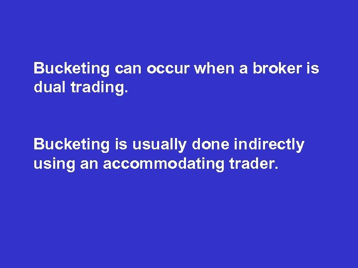 Bucketing can occur when a broker is dual trading. Bucketing is usually done indirectly