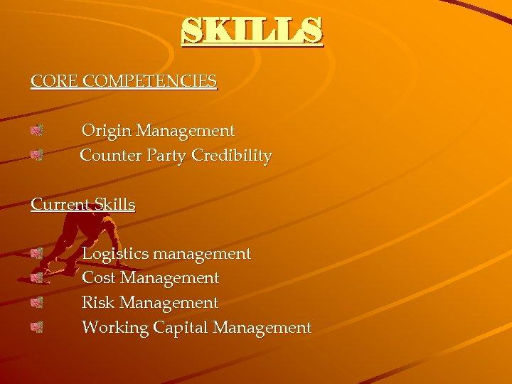 SKILLS CORE COMPETENCIES Origin Management Counter Party Credibility Current Skills Logistics management Cost Management