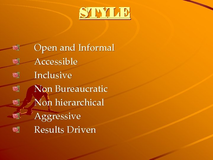 STYLE Open and Informal Accessible Inclusive Non Bureaucratic Non hierarchical Aggressive Results Driven