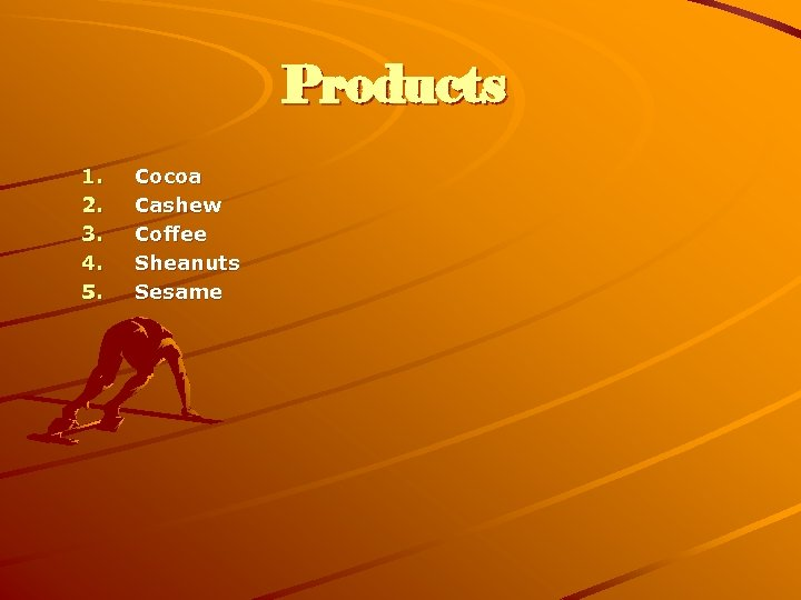 Products 1. 2. 3. 4. 5. Cocoa Cashew Coffee Sheanuts Sesame